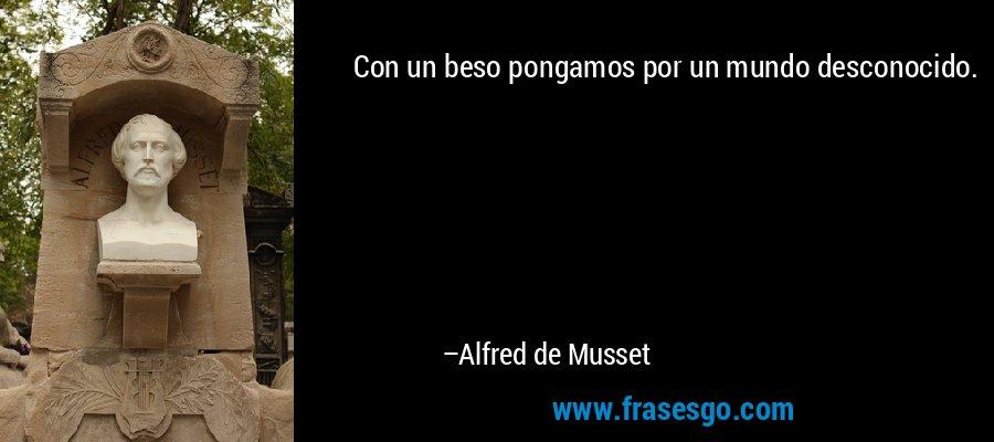 Con un beso pongamos por un mundo desconocido. – Alfred de Musset