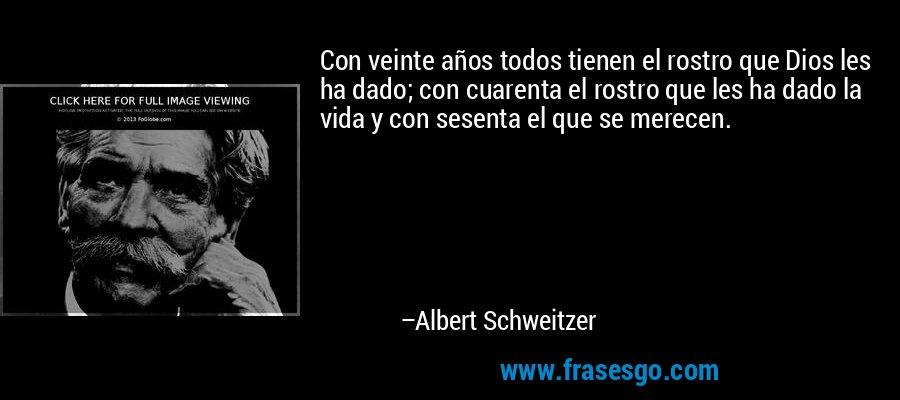 Con veinte años todos tienen el rostro que Dios les ha dado; con cuarenta el rostro que les ha dado la vida y con sesenta el que se merecen. – Albert Schweitzer