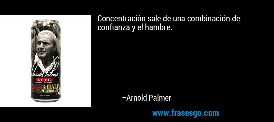 Concentración sale de una combinación de confianza y el hambre. – Arnold Palmer