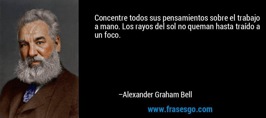 Concentre todos sus pensamientos sobre el trabajo a mano. Los rayos del sol no queman hasta traído a un foco. – Alexander Graham Bell