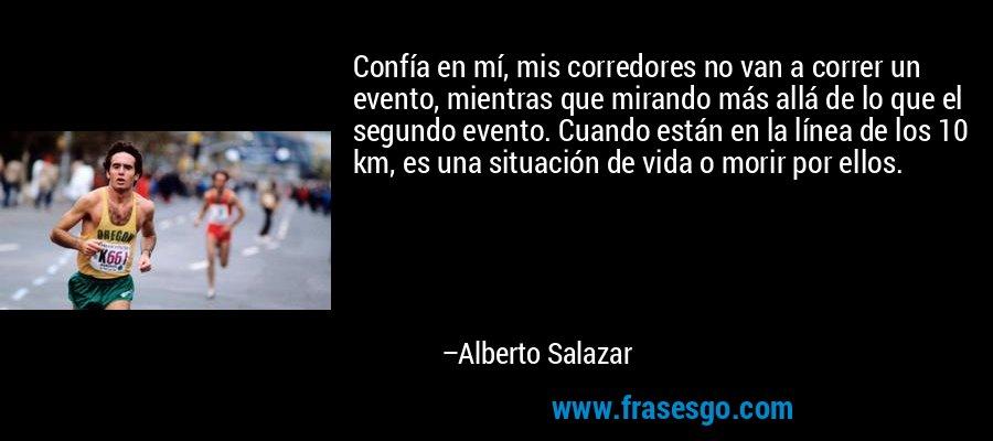 Confía en mí, mis corredores no van a correr un evento, mientras que mirando más allá de lo que el segundo evento. Cuando están en la línea de los 10 km, es una situación de vida o morir por ellos. – Alberto Salazar
