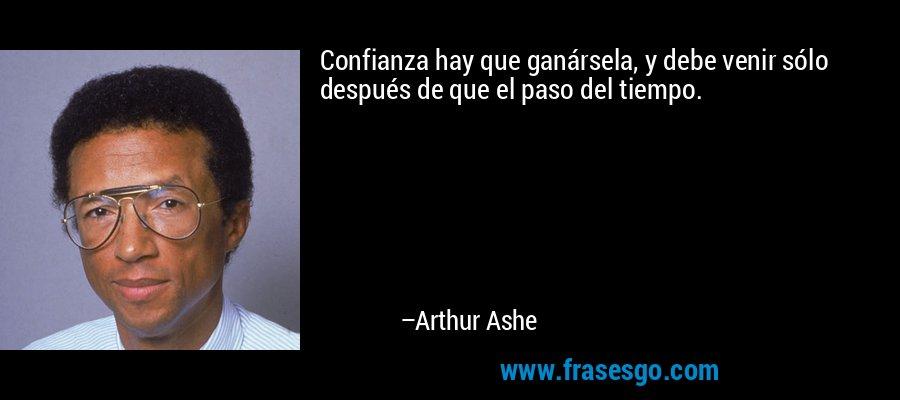 Confianza hay que ganársela, y debe venir sólo después de que el paso del tiempo. – Arthur Ashe