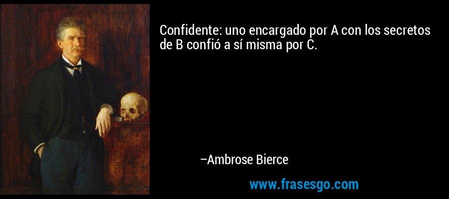 Confidente: uno encargado por A con los secretos de B confió a sí misma por C. – Ambrose Bierce