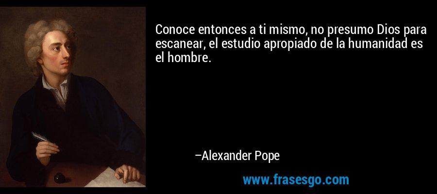 Conoce entonces a ti mismo, no presumo Dios para escanear, el estudio apropiado de la humanidad es el hombre. – Alexander Pope