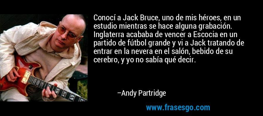 Conocí a Jack Bruce, uno de mis héroes, en un estudio mientras se hace alguna grabación. Inglaterra acababa de vencer a Escocia en un partido de fútbol grande y vi a Jack tratando de entrar en la nevera en el salón, bebido de su cerebro, y yo no sabía qué decir. – Andy Partridge