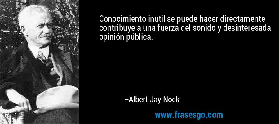 Conocimiento inútil se puede hacer directamente contribuye a una fuerza del sonido y desinteresada opinión pública. – Albert Jay Nock