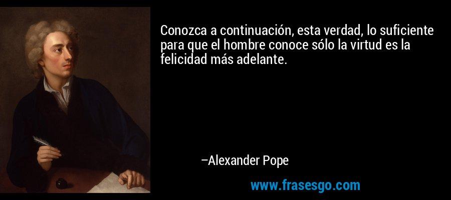 Conozca a continuación, esta verdad, lo suficiente para que el hombre conoce sólo la virtud es la felicidad más adelante. – Alexander Pope