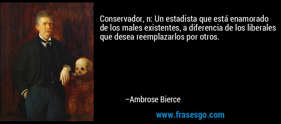 Conservador, n: Un estadista que está enamorado de los males existentes, a diferencia de los liberales que desea reemplazarlos por otros. – Ambrose Bierce