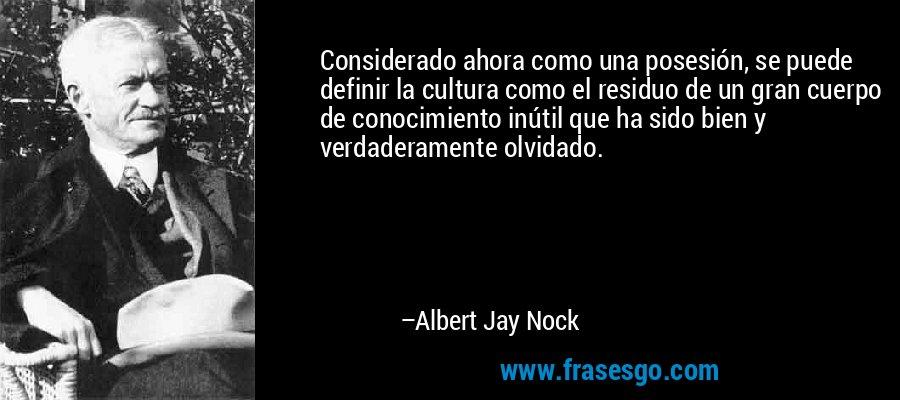 Considerado ahora como una posesión, se puede definir la cultura como el residuo de un gran cuerpo de conocimiento inútil que ha sido bien y verdaderamente olvidado. – Albert Jay Nock