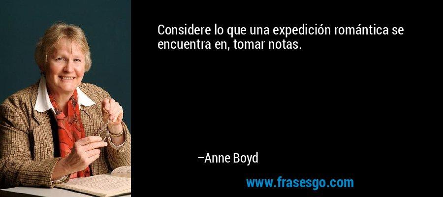 Considere lo que una expedición romántica se encuentra en, tomar notas. – Anne Boyd