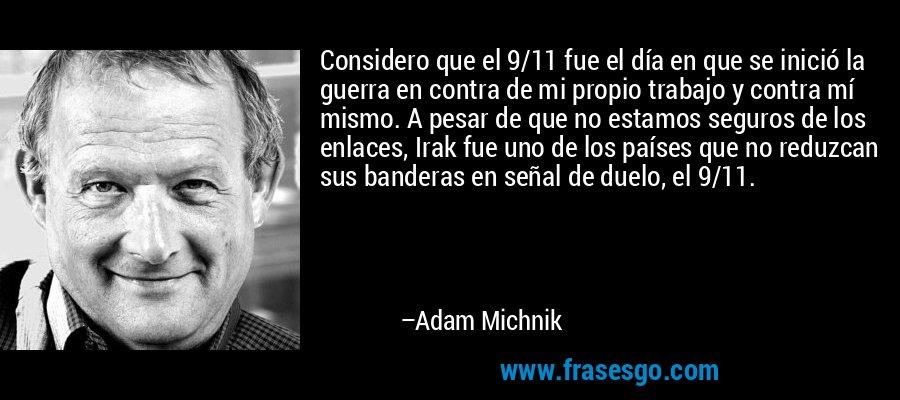 Considero que el 9/11 fue el día en que se inició la guerra en contra de mi propio trabajo y contra mí mismo. A pesar de que no estamos seguros de los enlaces, Irak fue uno de los países que no reduzcan sus banderas en señal de duelo, el 9/11. – Adam Michnik