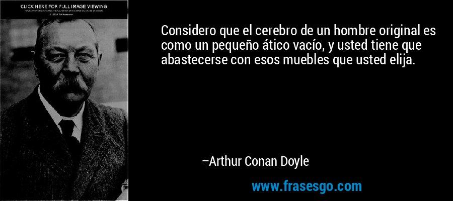 Considero que el cerebro de un hombre original es como un pequeño ático vacío, y usted tiene que abastecerse con esos muebles que usted elija. – Arthur Conan Doyle