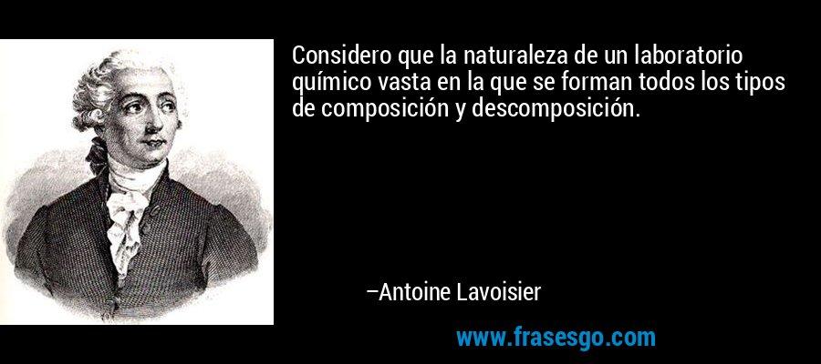 Considero que la naturaleza de un laboratorio químico vasta en la que se forman todos los tipos de composición y descomposición. – Antoine Lavoisier