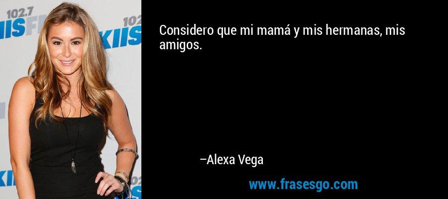 Considero que mi mamá y mis hermanas, mis amigos. – Alexa Vega