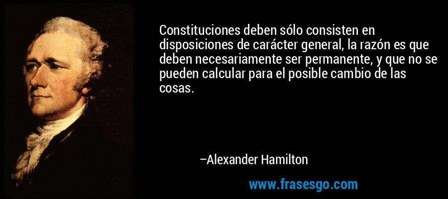 Constituciones deben sólo consisten en disposiciones de carácter general, la razón es que deben necesariamente ser permanente, y que no se pueden calcular para el posible cambio de las cosas. – Alexander Hamilton