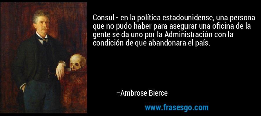 Consul - en la política estadounidense, una persona que no pudo haber para asegurar una oficina de la gente se da uno por la Administración con la condición de que abandonara el país. – Ambrose Bierce