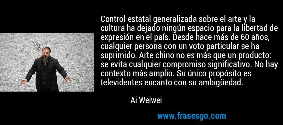Control estatal generalizada sobre el arte y la cultura ha dejado ningún espacio para la libertad de expresión en el país. Desde hace más de 60 años, cualquier persona con un voto particular se ha suprimido. Arte chino no es más que un producto: se evita cualquier compromiso significativo. No hay contexto más amplio. Su único propósito es televidentes encanto con su ambigüedad. – Ai Weiwei