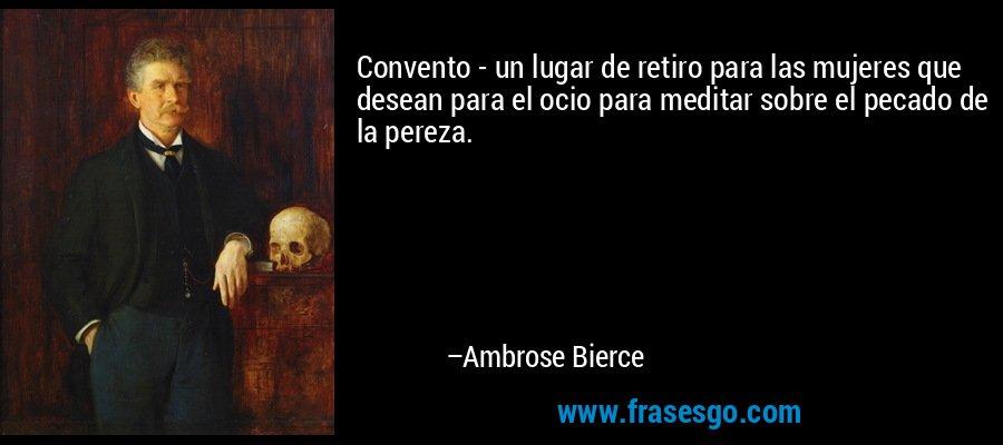 Convento - un lugar de retiro para las mujeres que desean para el ocio para meditar sobre el pecado de la pereza. – Ambrose Bierce