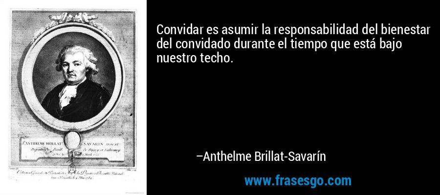 Convidar es asumir la responsabilidad del bienestar del convidado durante el tiempo que está bajo nuestro techo. – Anthelme Brillat-Savarín