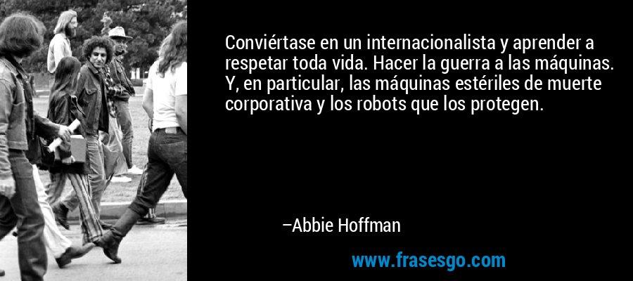 Conviértase en un internacionalista y aprender a respetar toda vida. Hacer la guerra a las máquinas. Y, en particular, las máquinas estériles de muerte corporativa y los robots que los protegen. – Abbie Hoffman