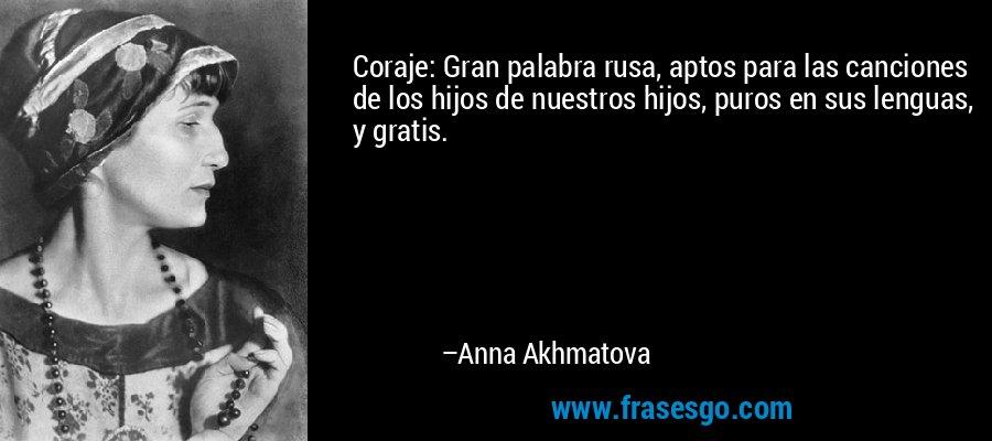 Coraje: Gran palabra rusa, aptos para las canciones de los hijos de nuestros hijos, puros en sus lenguas, y gratis. – Anna Akhmatova