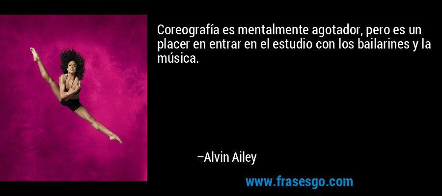 Coreografía es mentalmente agotador, pero es un placer en entrar en el estudio con los bailarines y la música. – Alvin Ailey