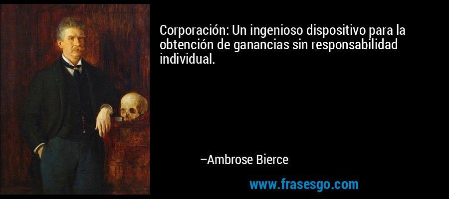 Corporación: Un ingenioso dispositivo para la obtención de ganancias sin responsabilidad individual. – Ambrose Bierce
