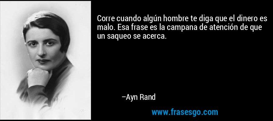 Corre cuando algún hombre te diga que el dinero es malo. Esa frase es la campana de atención de que un saqueo se acerca. – Ayn Rand