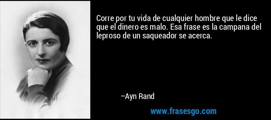 Corre por tu vida de cualquier hombre que le dice que el dinero es malo. Esa frase es la campana del leproso de un saqueador se acerca. – Ayn Rand