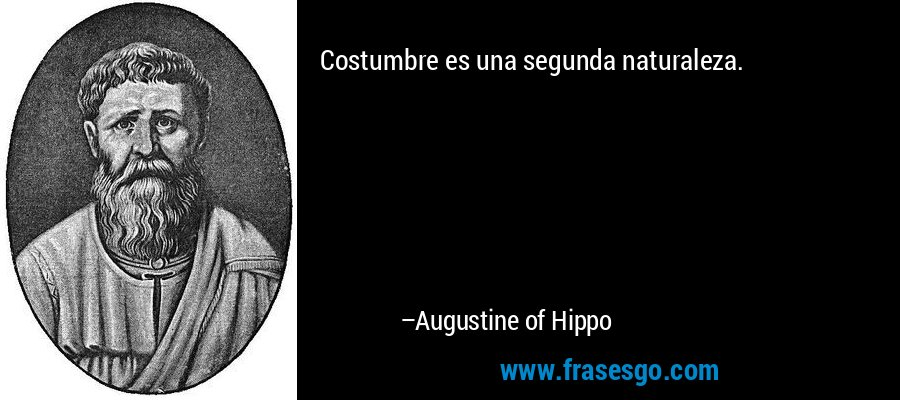 Costumbre es una segunda naturaleza. – Augustine of Hippo