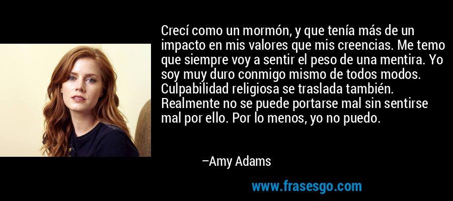 Crecí como un mormón, y que tenía más de un impacto en mis valores que mis creencias. Me temo que siempre voy a sentir el peso de una mentira. Yo soy muy duro conmigo mismo de todos modos. Culpabilidad religiosa se traslada también. Realmente no se puede portarse mal sin sentirse mal por ello. Por lo menos, yo no puedo. – Amy Adams
