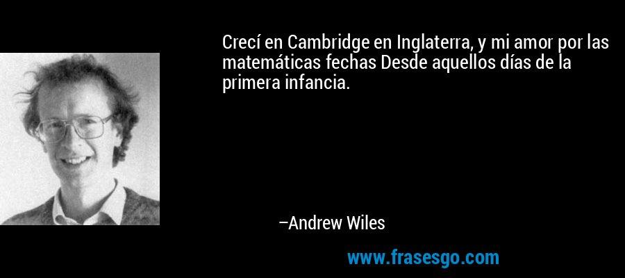 Crecí en Cambridge en Inglaterra, y mi amor por las matemáticas fechas Desde aquellos días de la primera infancia. – Andrew Wiles