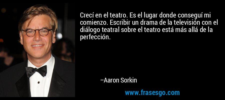 Crecí en el teatro. Es el lugar donde conseguí mi comienzo. Escribir un drama de la televisión con el diálogo teatral sobre el teatro está más allá de la perfección. – Aaron Sorkin