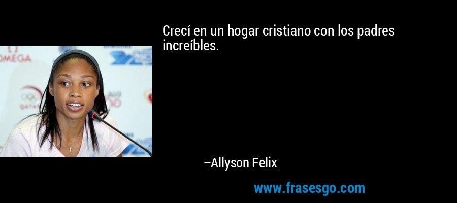 Crecí en un hogar cristiano con los padres increíbles. – Allyson Felix