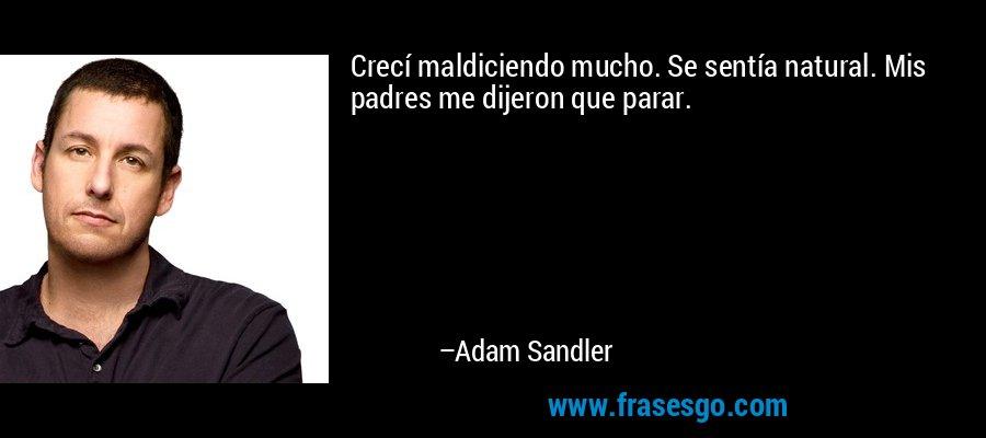Crecí maldiciendo mucho. Se sentía natural. Mis padres me dijeron que parar. – Adam Sandler