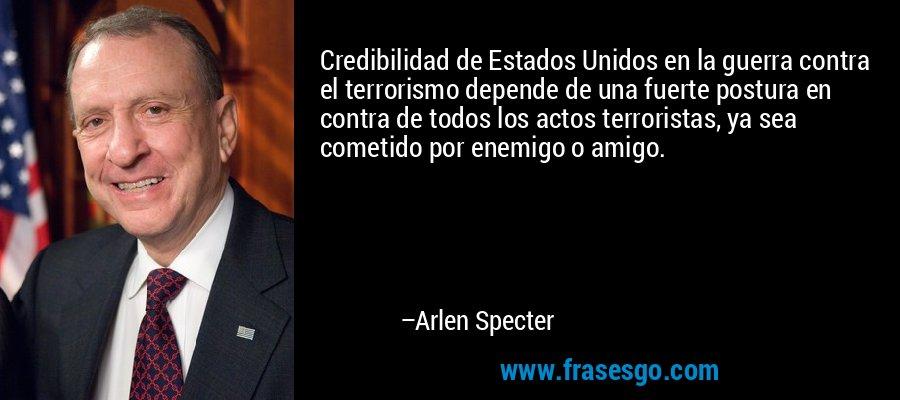 Credibilidad de Estados Unidos en la guerra contra el terrorismo depende de una fuerte postura en contra de todos los actos terroristas, ya sea cometido por enemigo o amigo. – Arlen Specter