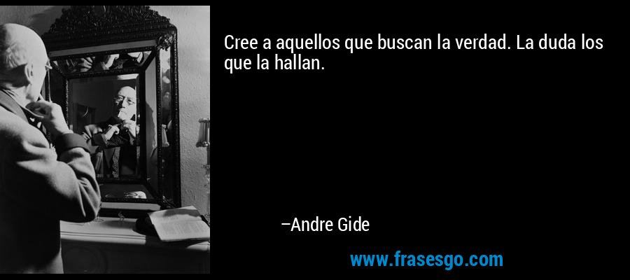 Cree a aquellos que buscan la verdad. La duda los que la hallan. – Andre Gide