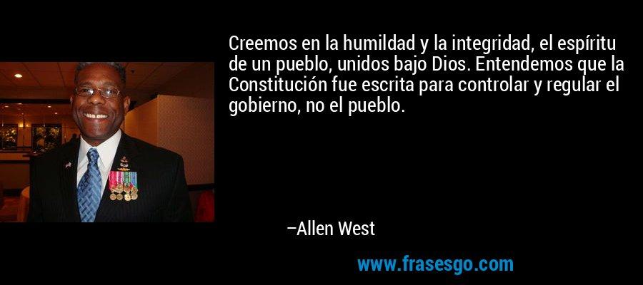 Creemos en la humildad y la integridad, el espíritu de un pueblo, unidos bajo Dios. Entendemos que la Constitución fue escrita para controlar y regular el gobierno, no el pueblo. – Allen West