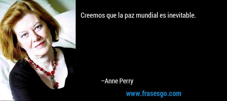 Creemos que la paz mundial es inevitable. – Anne Perry