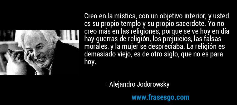 Creo en la mística, con un objetivo interior, y usted es su propio templo y su propio sacerdote. Yo no creo más en las religiones, porque se ve hoy en día hay guerras de religión, los prejuicios, las falsas morales, y la mujer se despreciaba. La religión es demasiado viejo, es de otro siglo, que no es para hoy. – Alejandro Jodorowsky