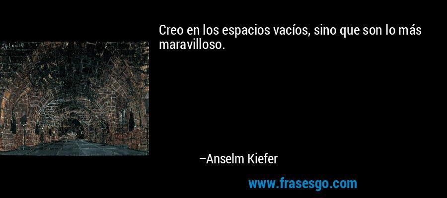 Creo en los espacios vacíos, sino que son lo más maravilloso. – Anselm Kiefer
