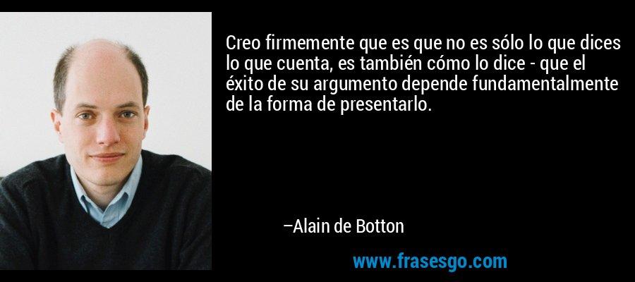 Creo firmemente que es que no es sólo lo que dices lo que cuenta, es también cómo lo dice - que el éxito de su argumento depende fundamentalmente de la forma de presentarlo. – Alain de Botton