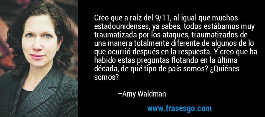 Creo que a raíz del 9/11, al igual que muchos estadounidenses, ya sabes, todos estábamos muy traumatizada por los ataques, traumatizados de una manera totalmente diferente de algunos de lo que ocurrió después en la respuesta. Y creo que ha habido estas preguntas flotando en la última década, de qué tipo de país somos? ¿Quiénes somos? – Amy Waldman