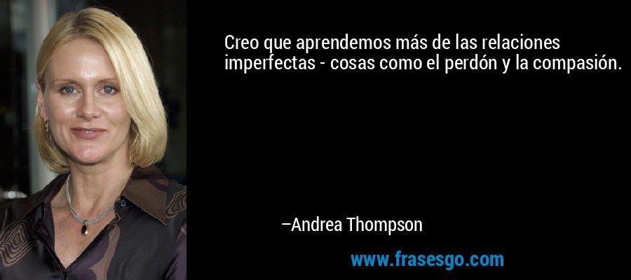 Creo que aprendemos más de las relaciones imperfectas - cosas como el perdón y la compasión. – Andrea Thompson