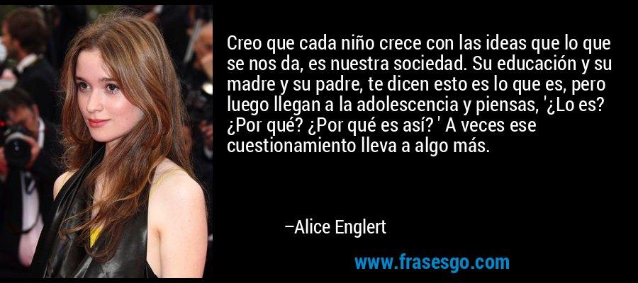 Creo que cada niño crece con las ideas que lo que se nos da, es nuestra sociedad. Su educación y su madre y su padre, te dicen esto es lo que es, pero luego llegan a la adolescencia y piensas, '¿Lo es? ¿Por qué? ¿Por qué es así? ' A veces ese cuestionamiento lleva a algo más. – Alice Englert