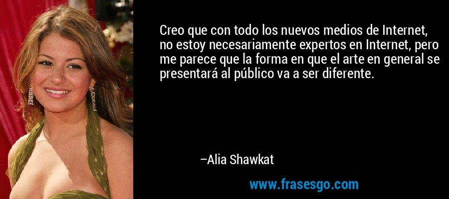 Creo que con todo los nuevos medios de Internet, no estoy necesariamente expertos en Internet, pero me parece que la forma en que el arte en general se presentará al público va a ser diferente. – Alia Shawkat