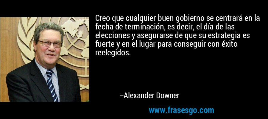 Creo que cualquier buen gobierno se centrará en la fecha de terminación, es decir, el día de las elecciones y asegurarse de que su estrategia es fuerte y en el lugar para conseguir con éxito reelegidos. – Alexander Downer