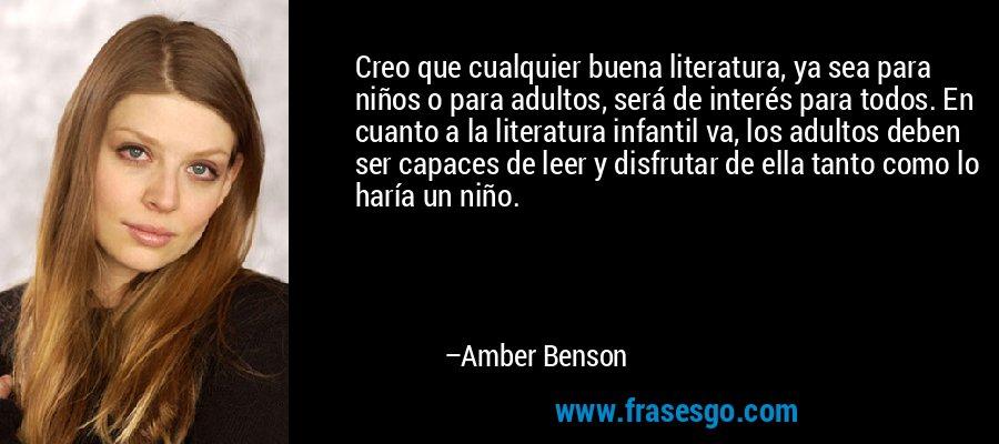Creo que cualquier buena literatura, ya sea para niños o para adultos, será de interés para todos. En cuanto a la literatura infantil va, los adultos deben ser capaces de leer y disfrutar de ella tanto como lo haría un niño. – Amber Benson