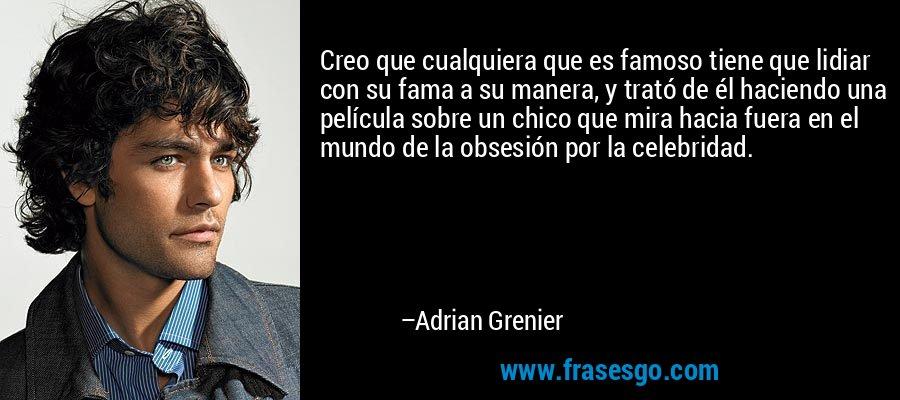 Creo que cualquiera que es famoso tiene que lidiar con su fama a su manera, y trató de él haciendo una película sobre un chico que mira hacia fuera en el mundo de la obsesión por la celebridad. – Adrian Grenier