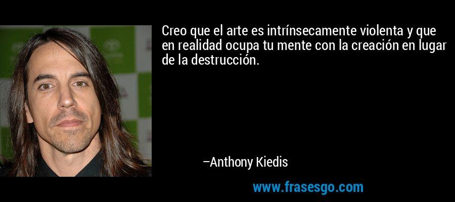 Creo que el arte es intrínsecamente violenta y que en realidad ocupa tu mente con la creación en lugar de la destrucción. – Anthony Kiedis